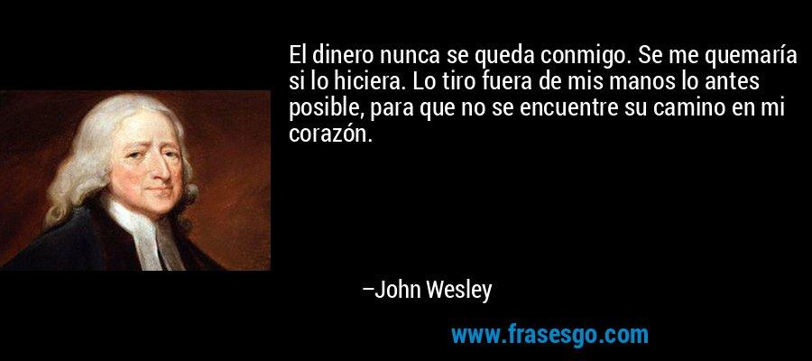 El dinero nunca se queda conmigo. Se me quemaría si lo hiciera. Lo tiro fuera de mis manos lo antes posible, para que no se encuentre su camino en mi corazón. – John Wesley