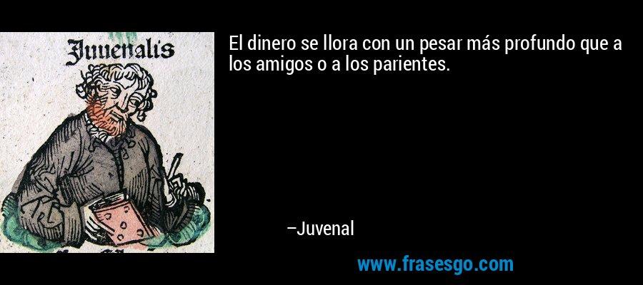 El dinero se llora con un pesar más profundo que a los amigos o a los parientes. – Juvenal