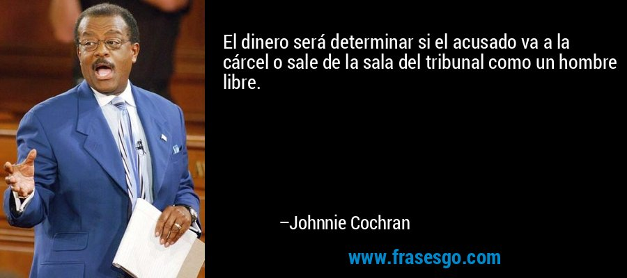 El dinero será determinar si el acusado va a la cárcel o sale de la sala del tribunal como un hombre libre. – Johnnie Cochran