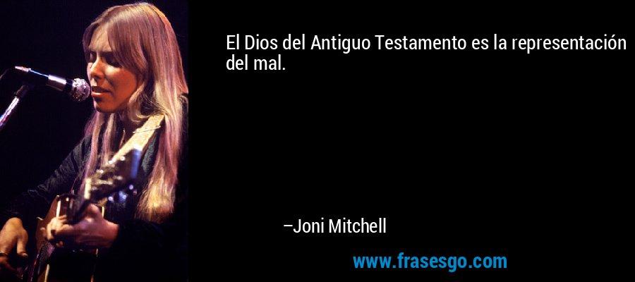 El Dios del Antiguo Testamento es la representación del mal. – Joni Mitchell
