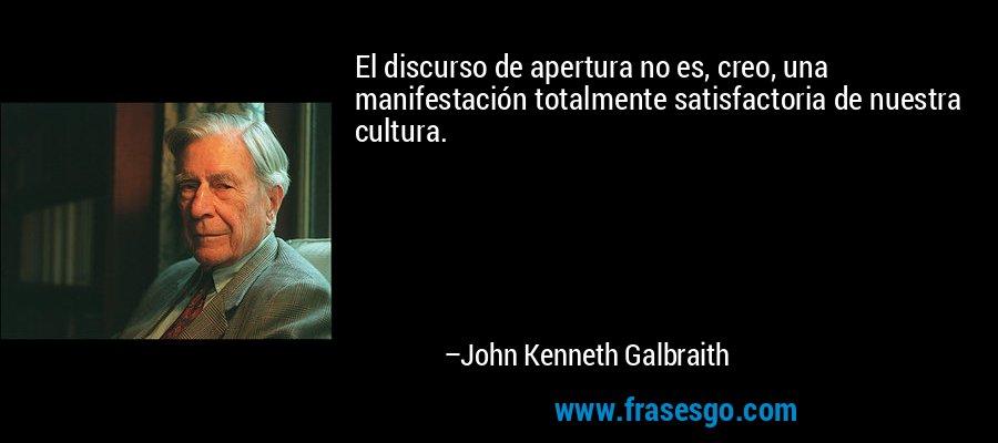 El discurso de apertura no es, creo, una manifestación totalmente satisfactoria de nuestra cultura. – John Kenneth Galbraith