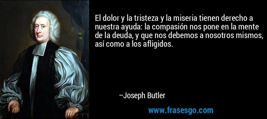 El dolor y la tristeza y la miseria tienen derecho a nuestra ayuda: la compasión nos pone en la mente de la deuda, y que nos debemos a nosotros mismos, así como a los afligidos. – Joseph Butler