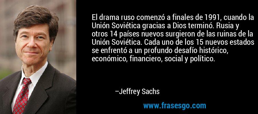 El drama ruso comenzó a finales de 1991, cuando la Unión Soviética gracias a Dios terminó. Rusia y otros 14 países nuevos surgieron de las ruinas de la Unión Soviética. Cada uno de los 15 nuevos estados se enfrentó a un profundo desafío histórico, económico, financiero, social y político. – Jeffrey Sachs