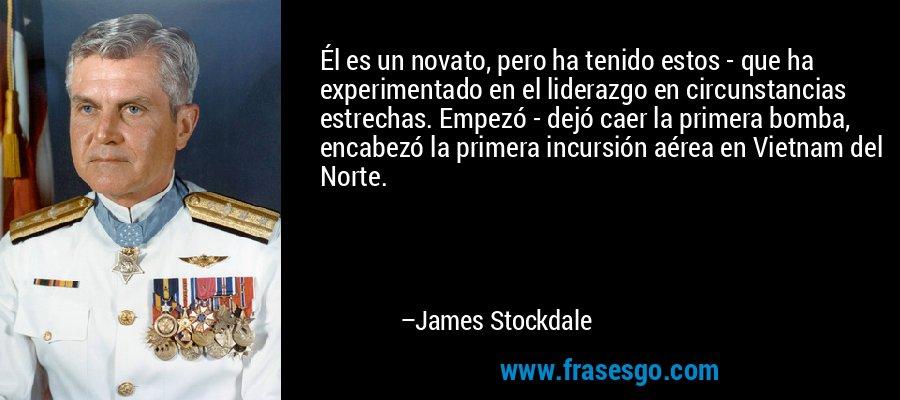 Él es un novato, pero ha tenido estos - que ha experimentado en el liderazgo en circunstancias estrechas. Empezó - dejó caer la primera bomba, encabezó la primera incursión aérea en Vietnam del Norte. – James Stockdale