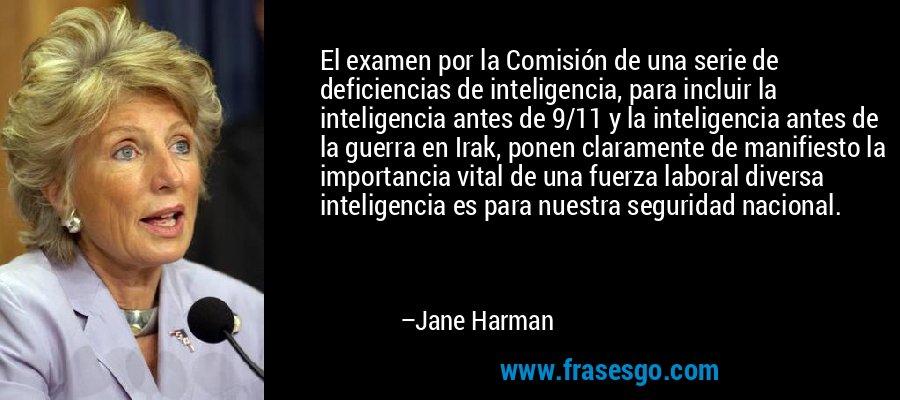 El examen por la Comisión de una serie de deficiencias de inteligencia, para incluir la inteligencia antes de 9/11 y la inteligencia antes de la guerra en Irak, ponen claramente de manifiesto la importancia vital de una fuerza laboral diversa inteligencia es para nuestra seguridad nacional. – Jane Harman