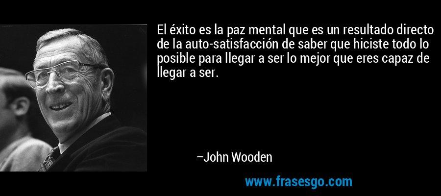 El éxito es la paz mental que es un resultado directo de la auto-satisfacción de saber que hiciste todo lo posible para llegar a ser lo mejor que eres capaz de llegar a ser. – John Wooden