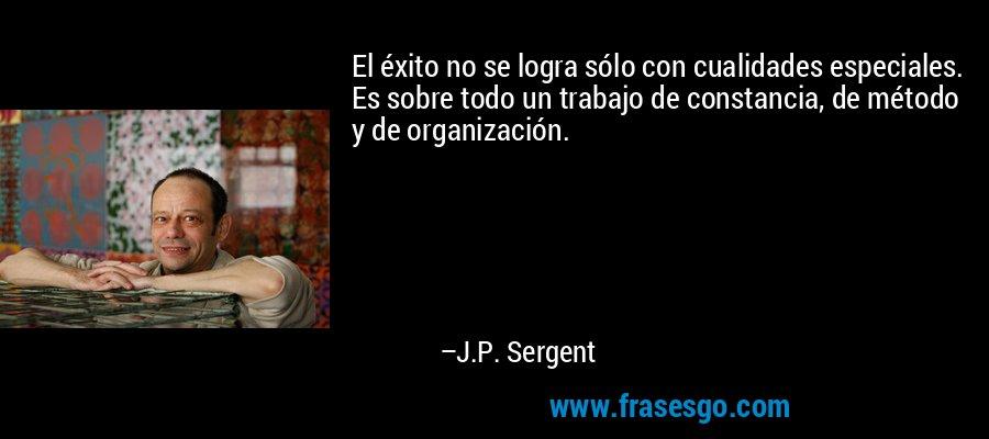 El éxito no se logra sólo con cualidades especiales. Es sobre todo un trabajo de constancia, de método y de organización. – J.P. Sergent