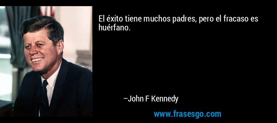 El éxito tiene muchos padres, pero el fracaso es huérfano. – John F Kennedy