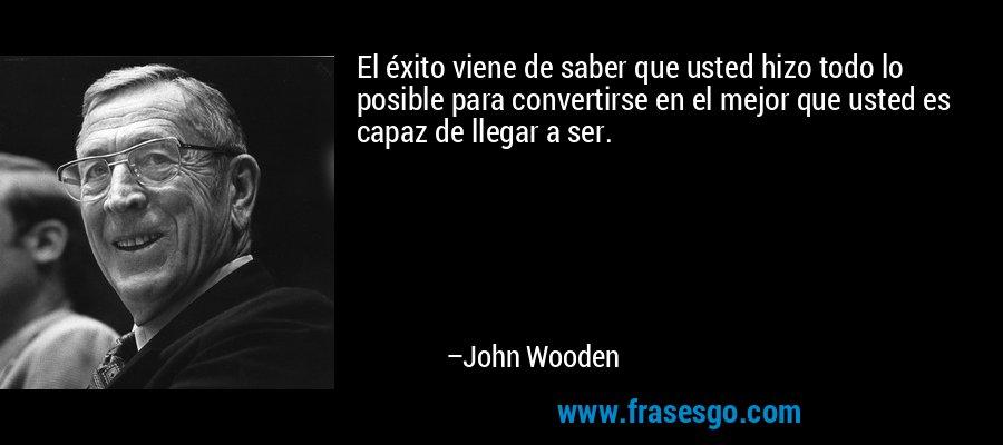 El éxito viene de saber que usted hizo todo lo posible para convertirse en el mejor que usted es capaz de llegar a ser. – John Wooden