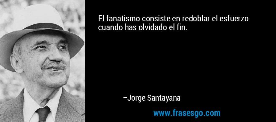 El fanatismo consiste en redoblar el esfuerzo cuando has olvidado el fin. – Jorge Santayana