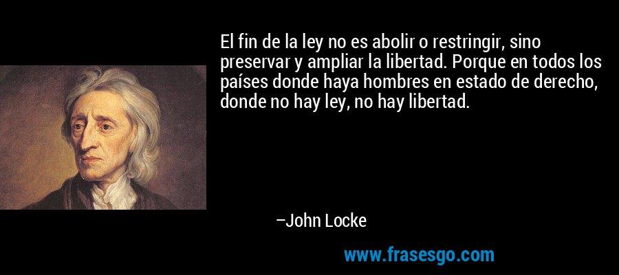 El fin de la ley no es abolir o restringir, sino preservar y ampliar la libertad. Porque en todos los países donde haya hombres en estado de derecho, donde no hay ley, no hay libertad. – John Locke
