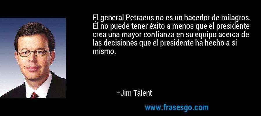El general Petraeus no es un hacedor de milagros. Él no puede tener éxito a menos que el presidente crea una mayor confianza en su equipo acerca de las decisiones que el presidente ha hecho a sí mismo. – Jim Talent
