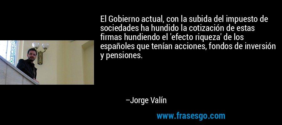 El Gobierno actual, con la subida del impuesto de sociedades ha hundido la cotización de estas firmas hundiendo el 'efecto riqueza' de los españoles que tenían acciones, fondos de inversión y pensiones. – Jorge Valín