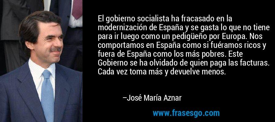 El gobierno socialista ha fracasado en la modernización de España y se gasta lo que no tiene para ir luego como un pedigüeño por Europa. Nos comportamos en España como si fuéramos ricos y fuera de España como los más pobres. Este Gobierno se ha olvidado de quien paga las facturas. Cada vez toma más y devuelve menos. – José María Aznar