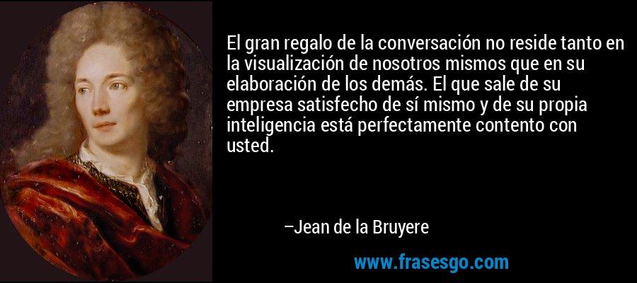 El gran regalo de la conversación no reside tanto en la visualización de nosotros mismos que en su elaboración de los demás. El que sale de su empresa satisfecho de sí mismo y de su propia inteligencia está perfectamente contento con usted. – Jean de la Bruyere