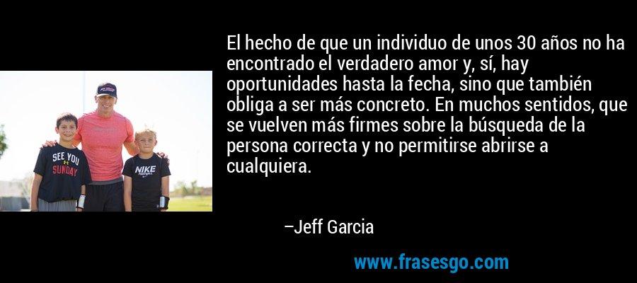 El hecho de que un individuo de unos 30 años no ha encontrado el verdadero amor y, sí, hay oportunidades hasta la fecha, sino que también obliga a ser más concreto. En muchos sentidos, que se vuelven más firmes sobre la búsqueda de la persona correcta y no permitirse abrirse a cualquiera. – Jeff Garcia