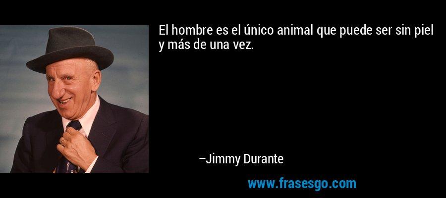 El hombre es el único animal que puede ser sin piel y más de una vez. – Jimmy Durante