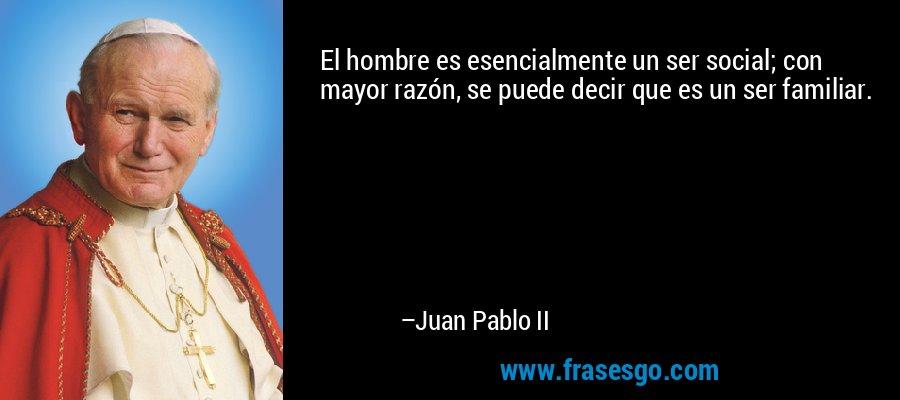 El hombre es esencialmente un ser social; con mayor razón, se puede decir que es un ser familiar. – Juan Pablo II