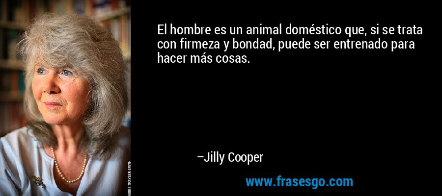 El hombre es un animal doméstico que, si se trata con firmeza y bondad, puede ser entrenado para hacer más cosas. – Jilly Cooper