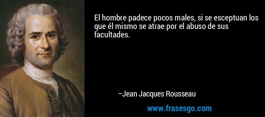 El hombre padece pocos males, si se esceptuan los que él mismo se atrae por el abuso de sus facultades. – Jean Jacques Rousseau