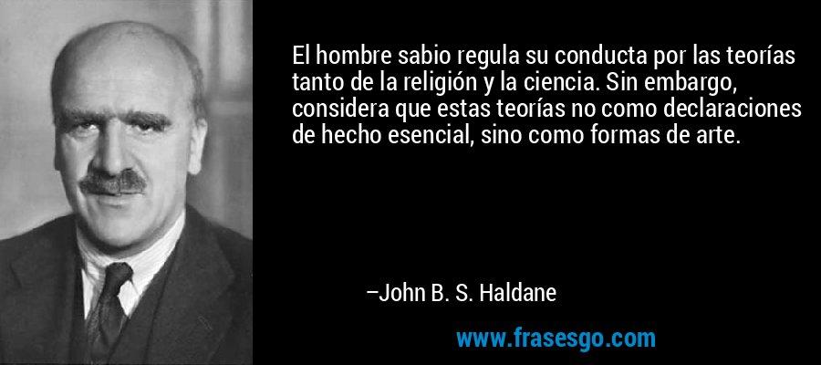 El hombre sabio regula su conducta por las teorías tanto de la religión y la ciencia. Sin embargo, considera que estas teorías no como declaraciones de hecho esencial, sino como formas de arte. – John B. S. Haldane