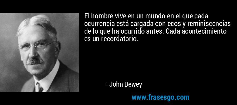 El hombre vive en un mundo en el que cada ocurrencia está cargada con ecos y reminiscencias de lo que ha ocurrido antes. Cada acontecimiento es un recordatorio. – John Dewey