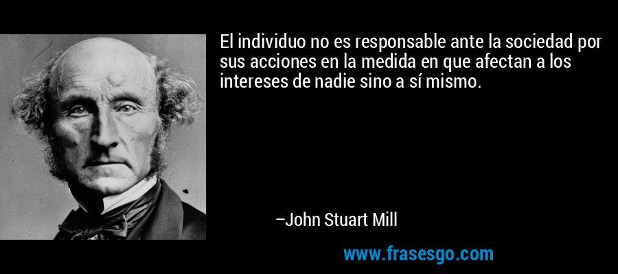 El individuo no es responsable ante la sociedad por sus acciones en la medida en que afectan a los intereses de nadie sino a sí mismo. – John Stuart Mill