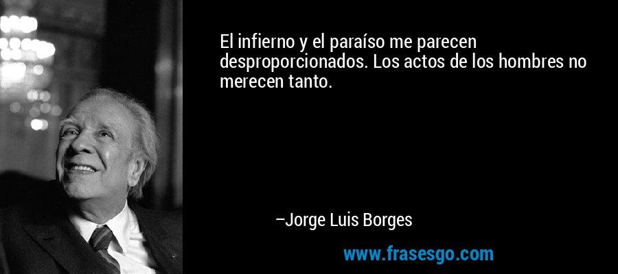 El infierno y el paraíso me parecen desproporcionados. Los actos de los hombres no merecen tanto. – Jorge Luis Borges