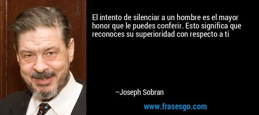 El intento de silenciar a un hombre es el mayor honor que le puedes conferir. Esto significa que reconoces su superioridad con respecto a ti – Joseph Sobran