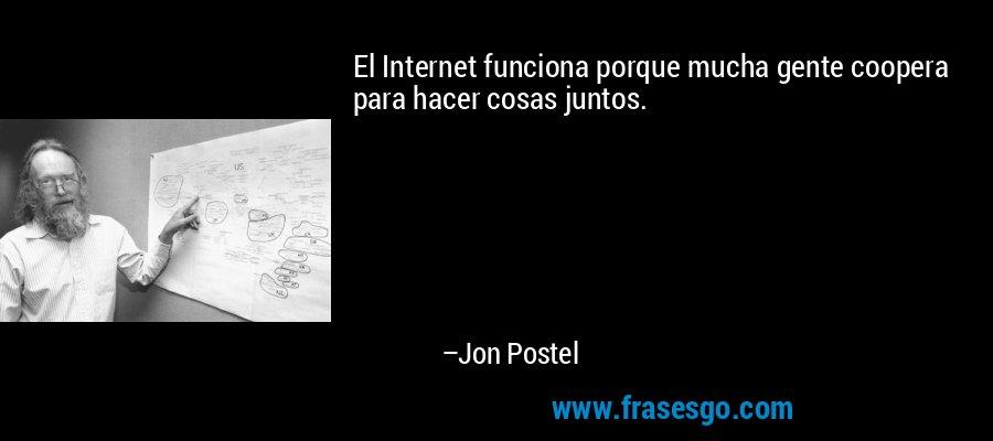 El Internet funciona porque mucha gente coopera para hacer cosas juntos. – Jon Postel