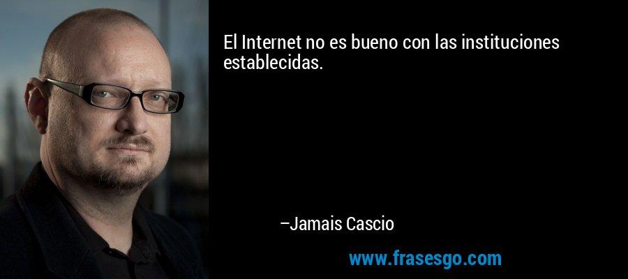 El Internet no es bueno con las instituciones establecidas. – Jamais Cascio
