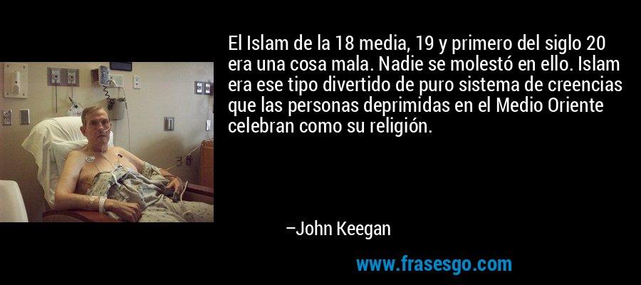 El Islam de la 18 media, 19 y primero del siglo 20 era una cosa mala. Nadie se molestó en ello. Islam era ese tipo divertido de puro sistema de creencias que las personas deprimidas en el Medio Oriente celebran como su religión. – John Keegan
