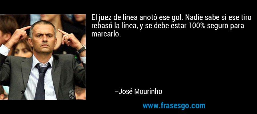 El juez de línea anotó ese gol. Nadie sabe si ese tiro rebasó la línea, y se debe estar 100% seguro para marcarlo. – José Mourinho