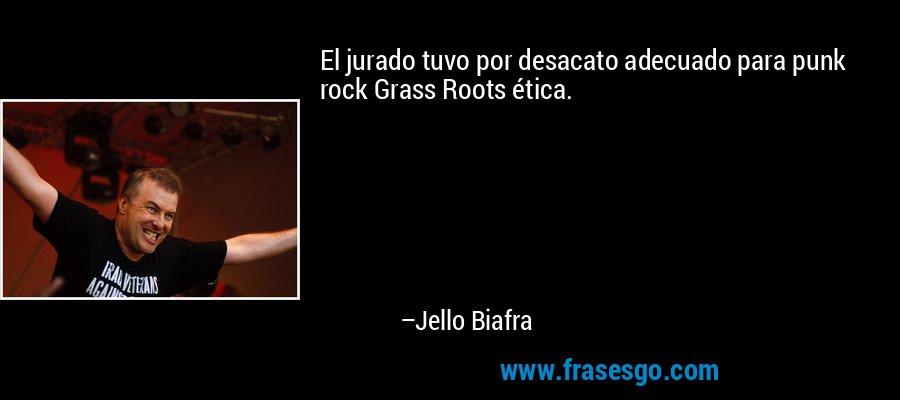 El jurado tuvo por desacato adecuado para punk rock Grass Roots ética. – Jello Biafra