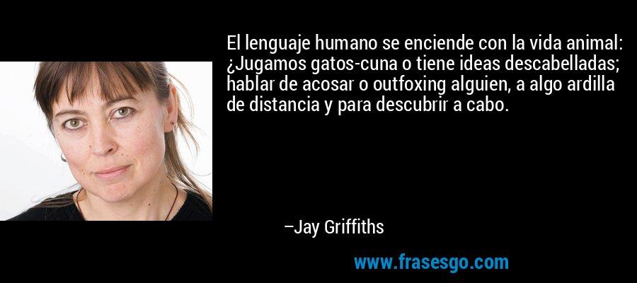 El lenguaje humano se enciende con la vida animal: ¿Jugamos gatos-cuna o tiene ideas descabelladas; hablar de acosar o outfoxing alguien, a algo ardilla de distancia y para descubrir a cabo. – Jay Griffiths
