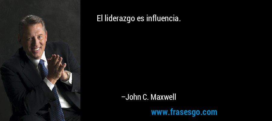 El liderazgo es influencia. – John C. Maxwell
