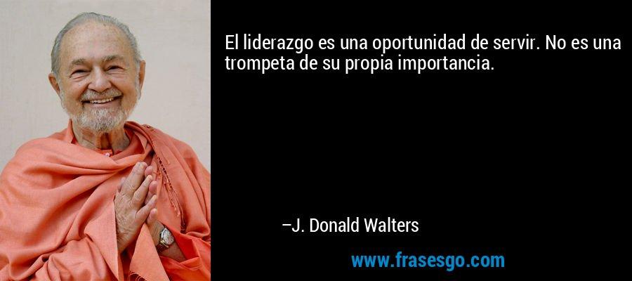 El liderazgo es una oportunidad de servir. No es una trompeta de su propia importancia. – J. Donald Walters