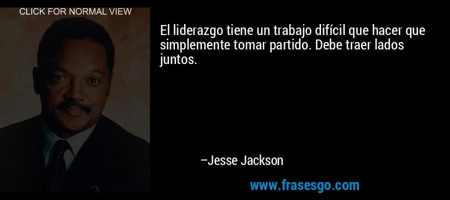 El liderazgo tiene un trabajo difícil que hacer que simplemente tomar partido. Debe traer lados juntos. – Jesse Jackson
