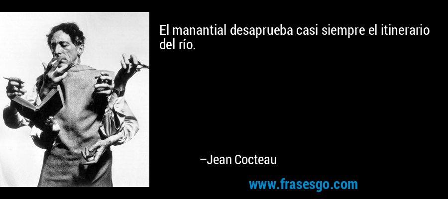 El manantial desaprueba casi siempre el itinerario del río. – Jean Cocteau