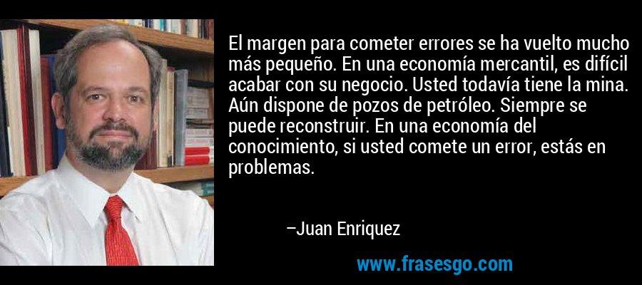 El margen para cometer errores se ha vuelto mucho más pequeño. En una economía mercantil, es difícil acabar con su negocio. Usted todavía tiene la mina. Aún dispone de pozos de petróleo. Siempre se puede reconstruir. En una economía del conocimiento, si usted comete un error, estás en problemas. – Juan Enriquez