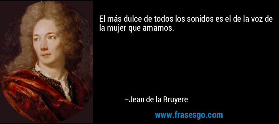 El más dulce de todos los sonidos es el de la voz de la mujer que amamos. – Jean de la Bruyere