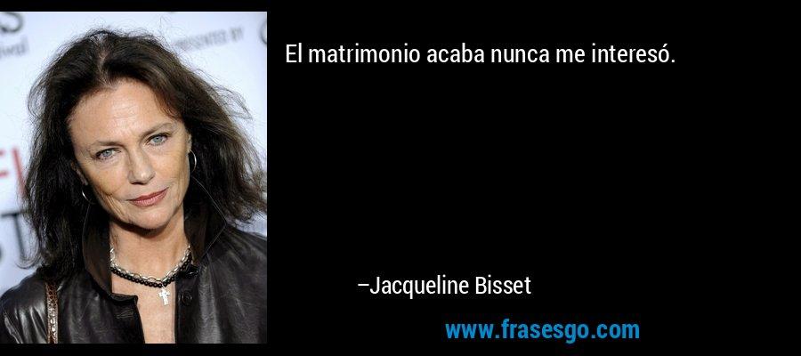 El matrimonio acaba nunca me interesó. – Jacqueline Bisset