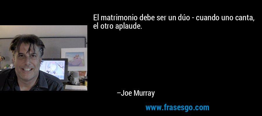 El matrimonio debe ser un dúo - cuando uno canta, el otro aplaude. – Joe Murray