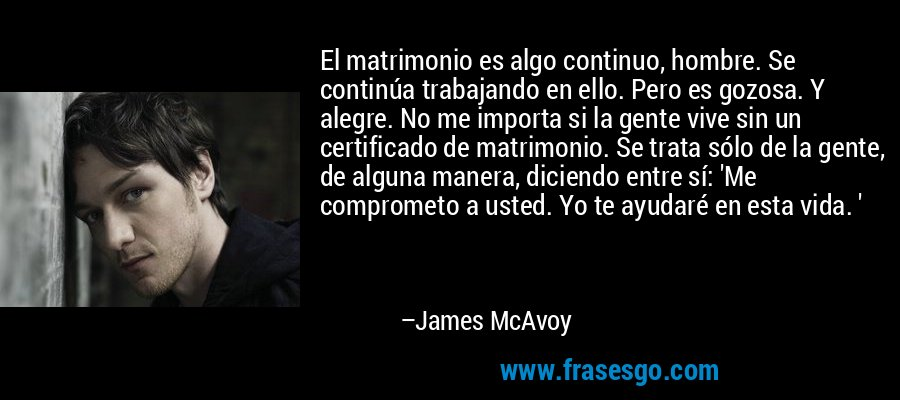 El matrimonio es algo continuo, hombre. Se continúa trabajando en ello. Pero es gozosa. Y alegre. No me importa si la gente vive sin un certificado de matrimonio. Se trata sólo de la gente, de alguna manera, diciendo entre sí: 'Me comprometo a usted. Yo te ayudaré en esta vida. ' – James McAvoy