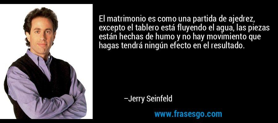 El matrimonio es como una partida de ajedrez, excepto el tablero está fluyendo el agua, las piezas están hechas de humo y no hay movimiento que hagas tendrá ningún efecto en el resultado. – Jerry Seinfeld