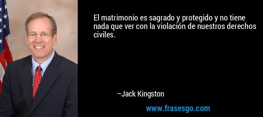 El matrimonio es sagrado y protegido y no tiene nada que ver con la violación de nuestros derechos civiles. – Jack Kingston