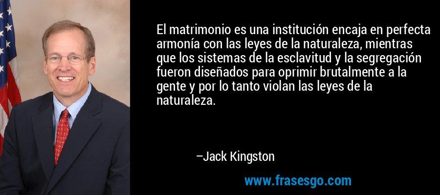 El matrimonio es una institución encaja en perfecta armonía con las leyes de la naturaleza, mientras que los sistemas de la esclavitud y la segregación fueron diseñados para oprimir brutalmente a la gente y por lo tanto violan las leyes de la naturaleza. – Jack Kingston