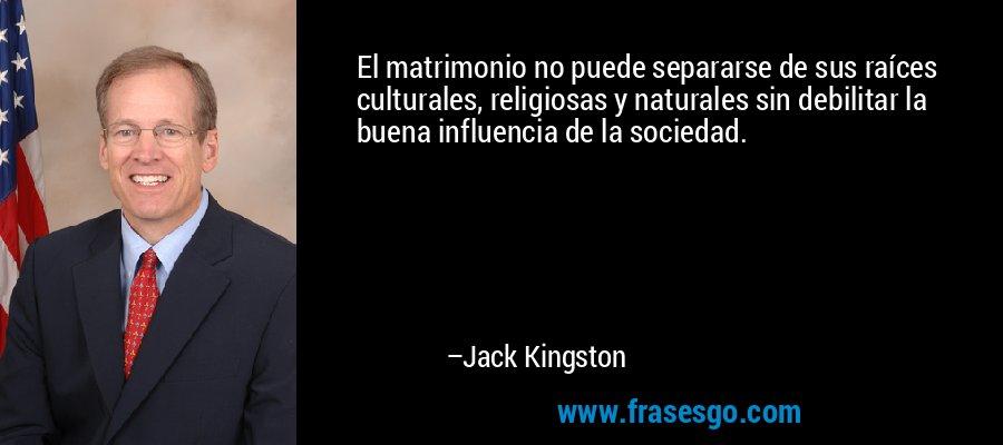 El matrimonio no puede separarse de sus raíces culturales, religiosas y naturales sin debilitar la buena influencia de la sociedad. – Jack Kingston