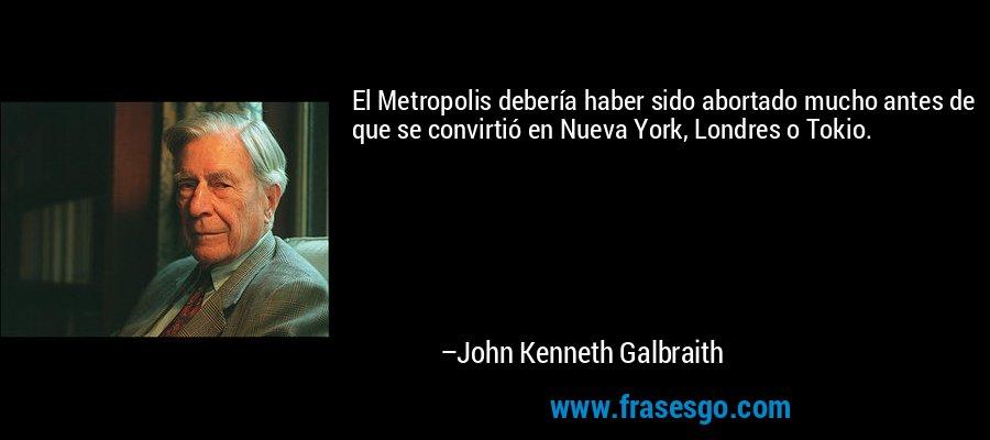 El Metropolis debería haber sido abortado mucho antes de que se convirtió en Nueva York, Londres o Tokio. – John Kenneth Galbraith