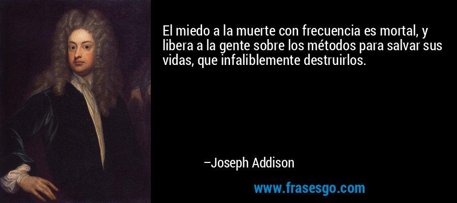 El miedo a la muerte con frecuencia es mortal, y libera a la gente sobre los métodos para salvar sus vidas, que infaliblemente destruirlos. – Joseph Addison